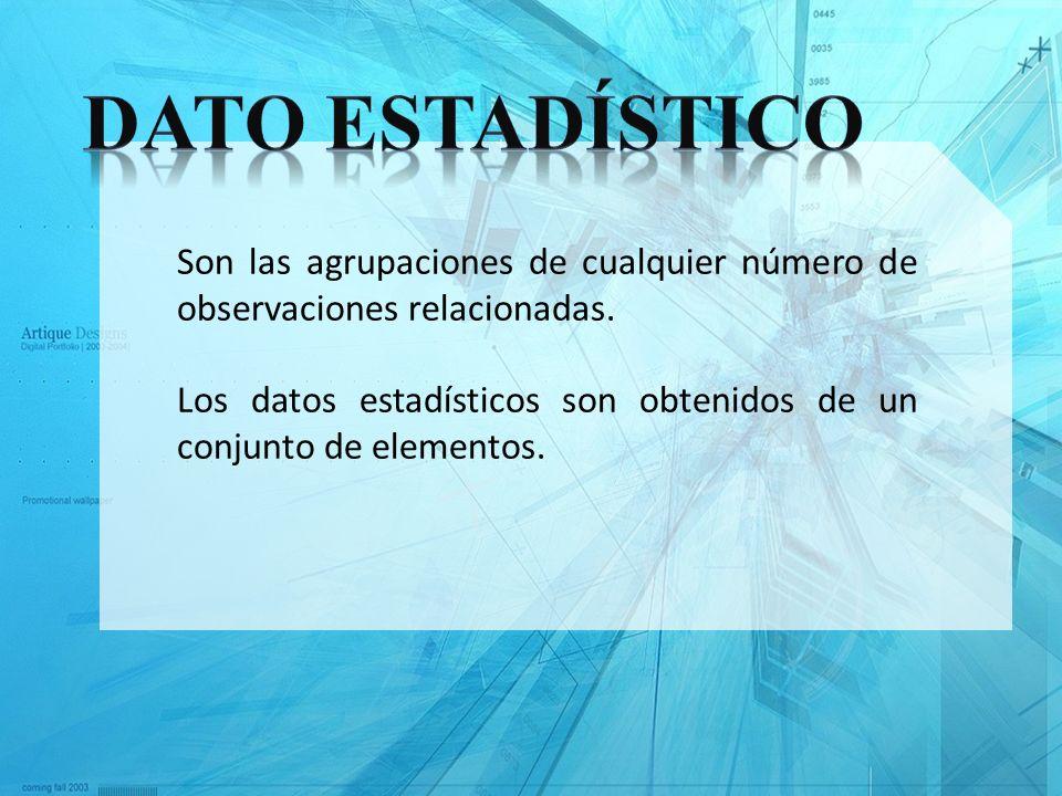 Son las agrupaciones de cualquier número de observaciones relacionadas. Los datos estadísticos son obtenidos de un conjunto de elementos.