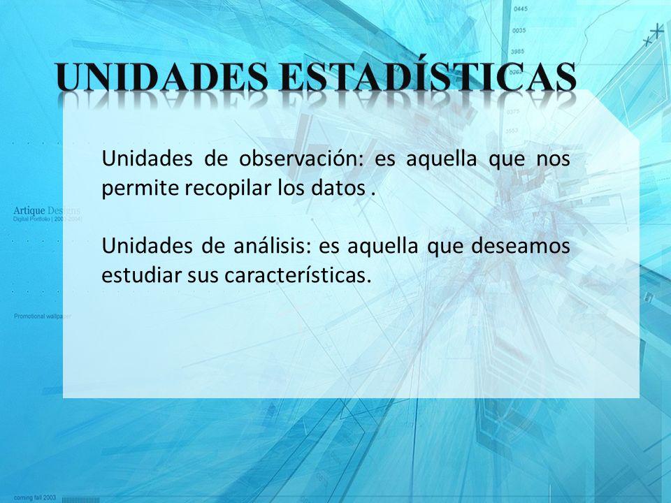 Unidades de observación: es aquella que nos permite recopilar los datos. Unidades de análisis: es aquella que deseamos estudiar sus características.
