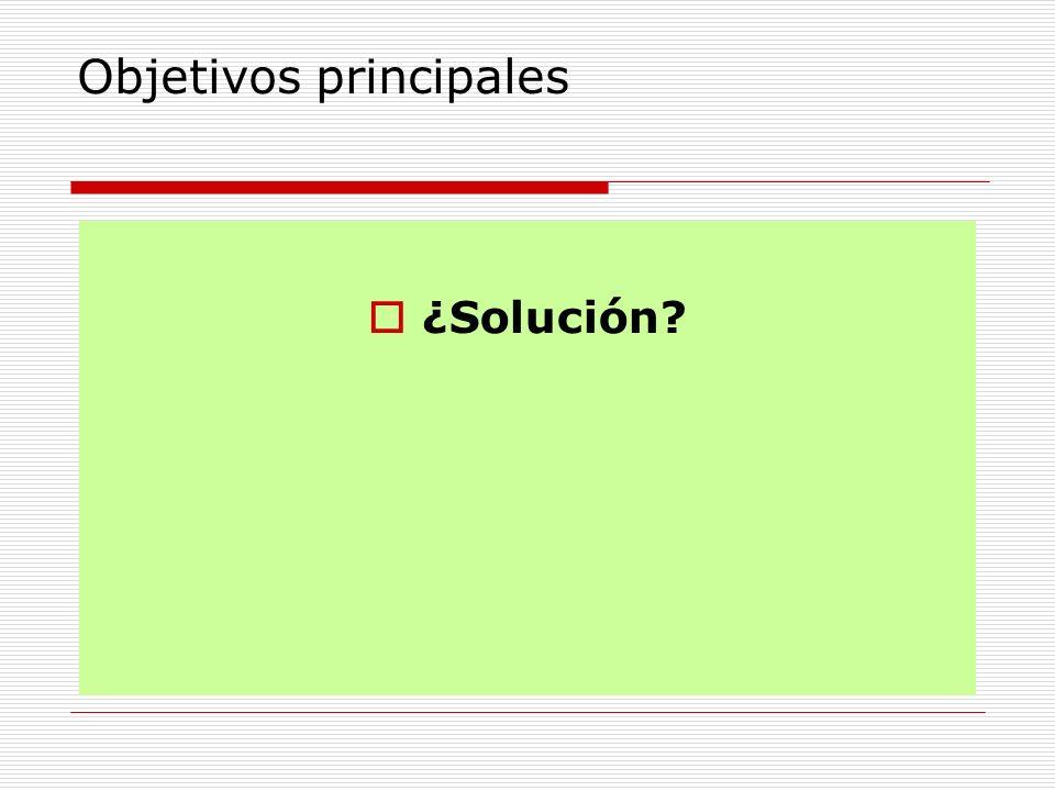 Objetivos principales ¿Solución?