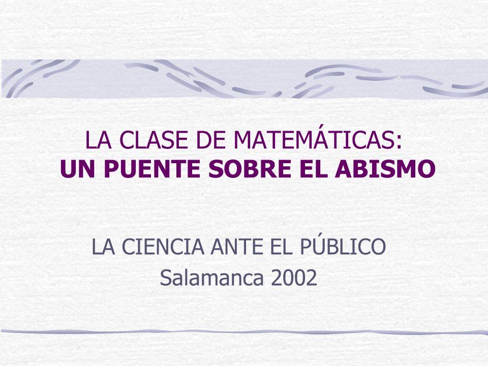 LA CLASE DE MATEMÁTICAS: UN PUENTE SOBRE EL ABISMO LA CIENCIA ANTE EL PÚBLICO Salamanca 2002