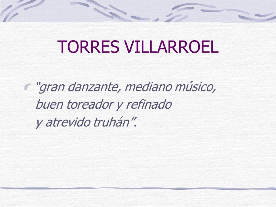 TORRES VILLARROEL gran danzante, mediano músico, buen toreador y refinado y atrevido truhán.