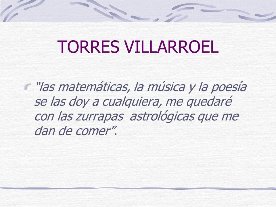 TORRES VILLARROEL las matemáticas, la música y la poesía se las doy a cualquiera, me quedaré con las zurrapas astrológicas que me dan de comer.