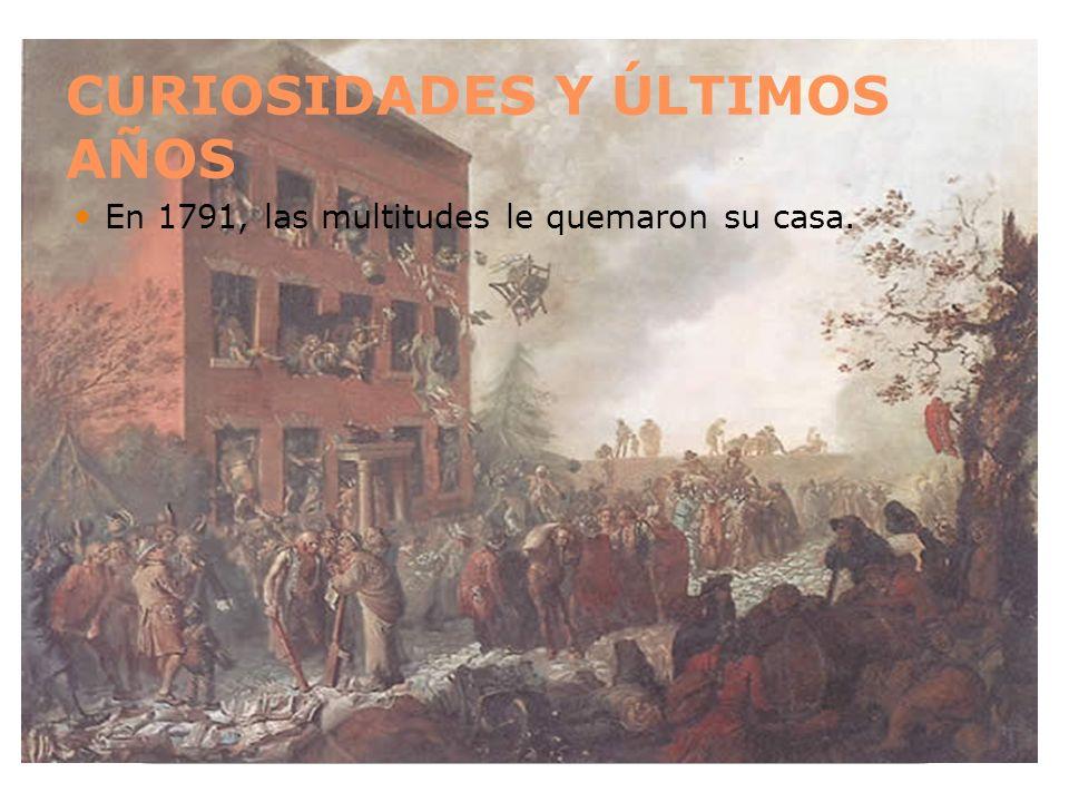 CURIOSIDADES Y ÚLTIMOS AÑOS En 1791, las multitudes le quemaron su casa.