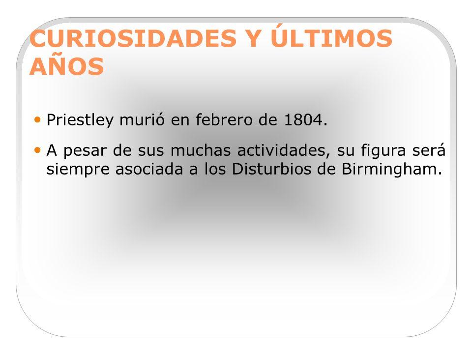 CURIOSIDADES Y ÚLTIMOS AÑOS Priestley murió en febrero de 1804. A pesar de sus muchas actividades, su figura será siempre asociada a los Disturbios de
