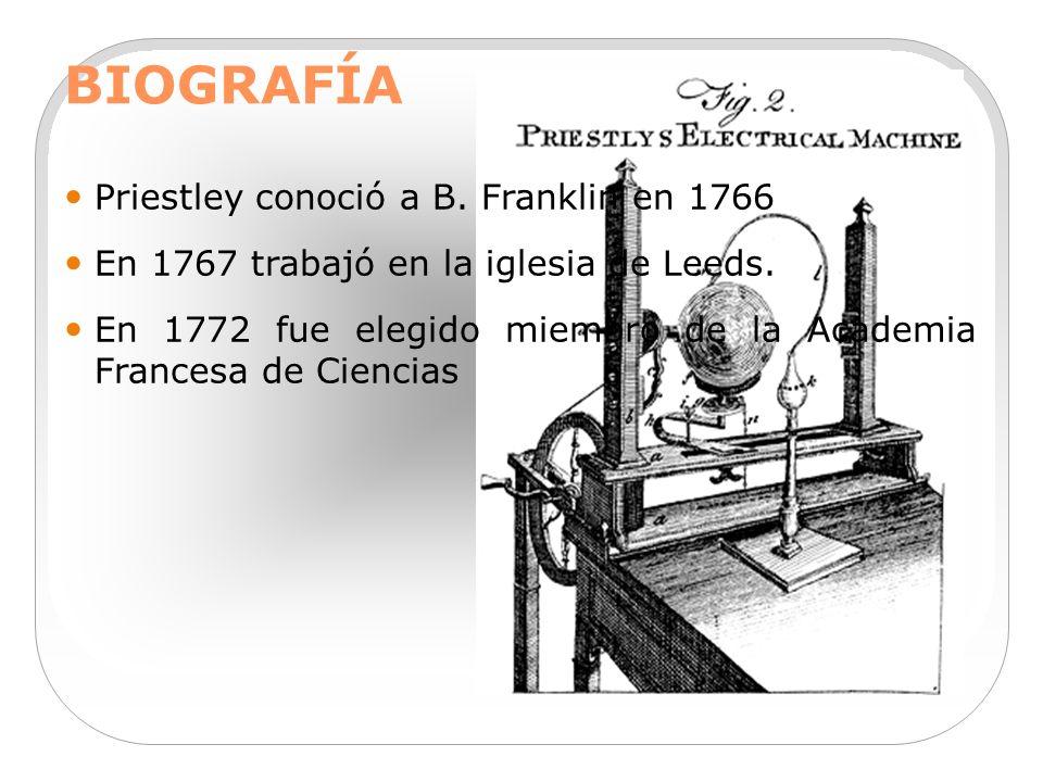 BIOGRAFÍA Priestley conoció a B. Franklin en 1766 En 1767 trabajó en la iglesia de Leeds. En 1772 fue elegido miembro de la Academia Francesa de Cienc