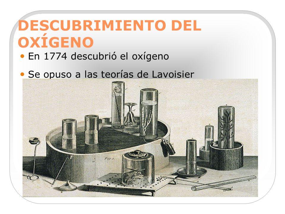 DESCUBRIMIENTO DEL OXÍGENO En 1774 descubrió el oxígeno Se opuso a las teorías de Lavoisier