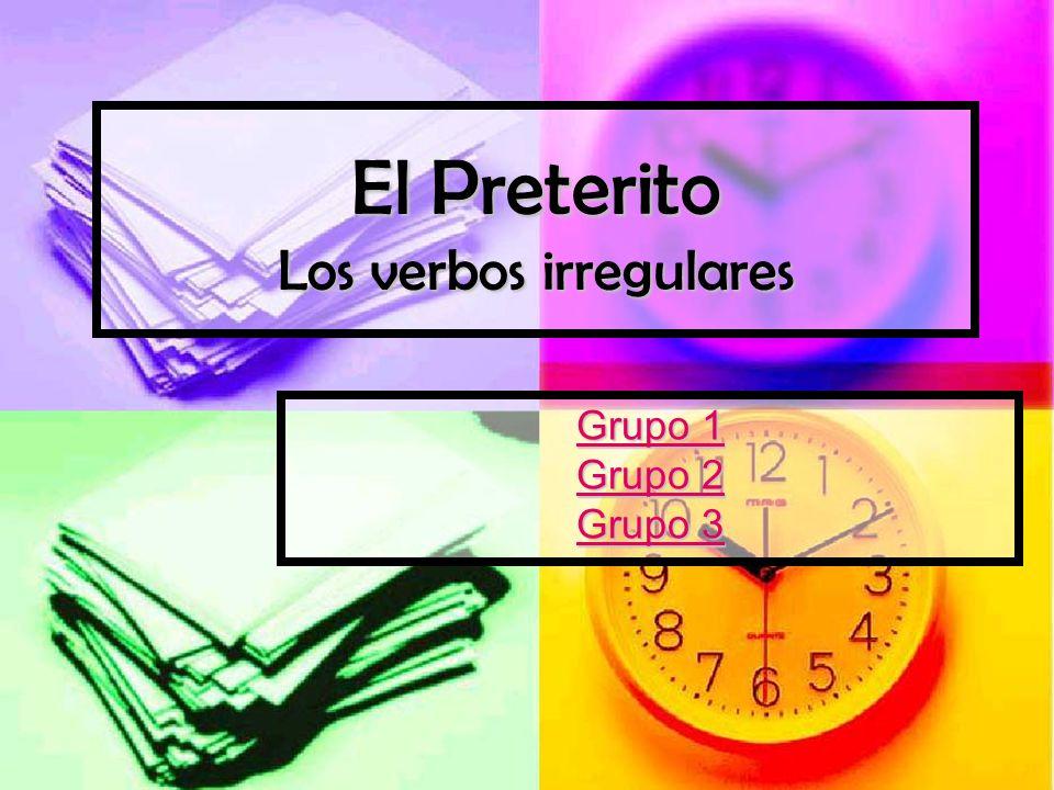 El Preterito Los verbos irregulares Grupo 1 Grupo 1 Grupo 2 Grupo 2 Grupo 3 Grupo 3