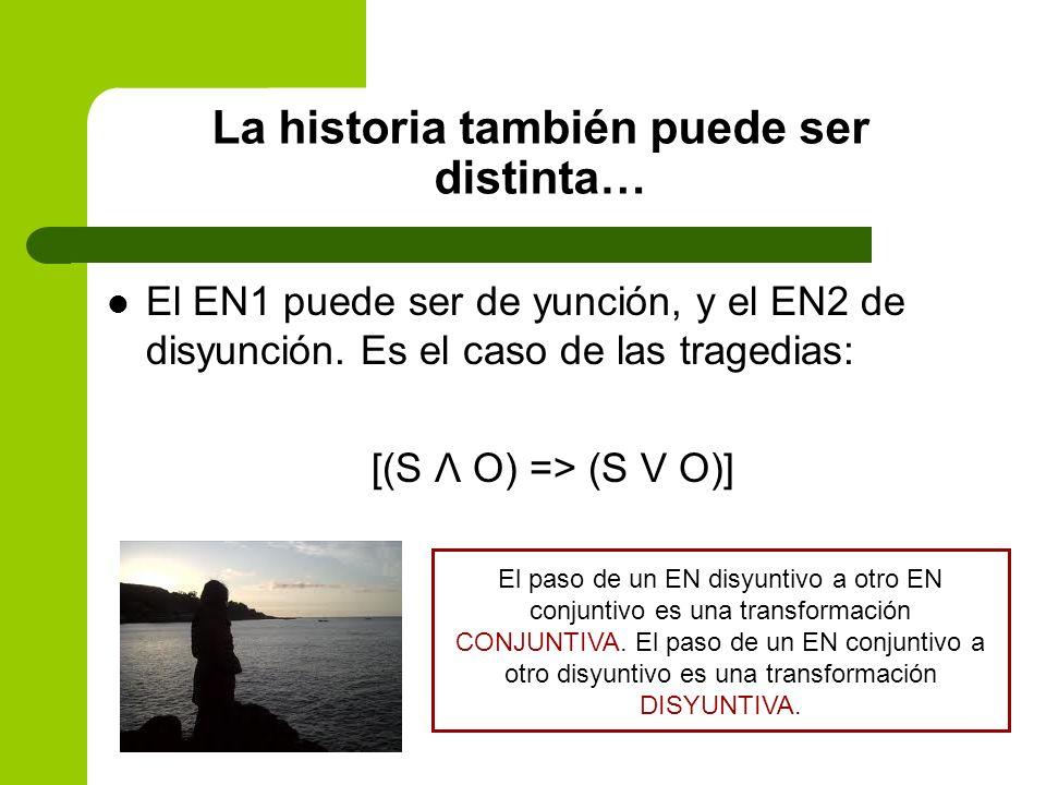 La historia también puede ser distinta… El EN1 puede ser de yunción, y el EN2 de disyunción. Es el caso de las tragedias: [(S Λ O) => (S V O)] El paso