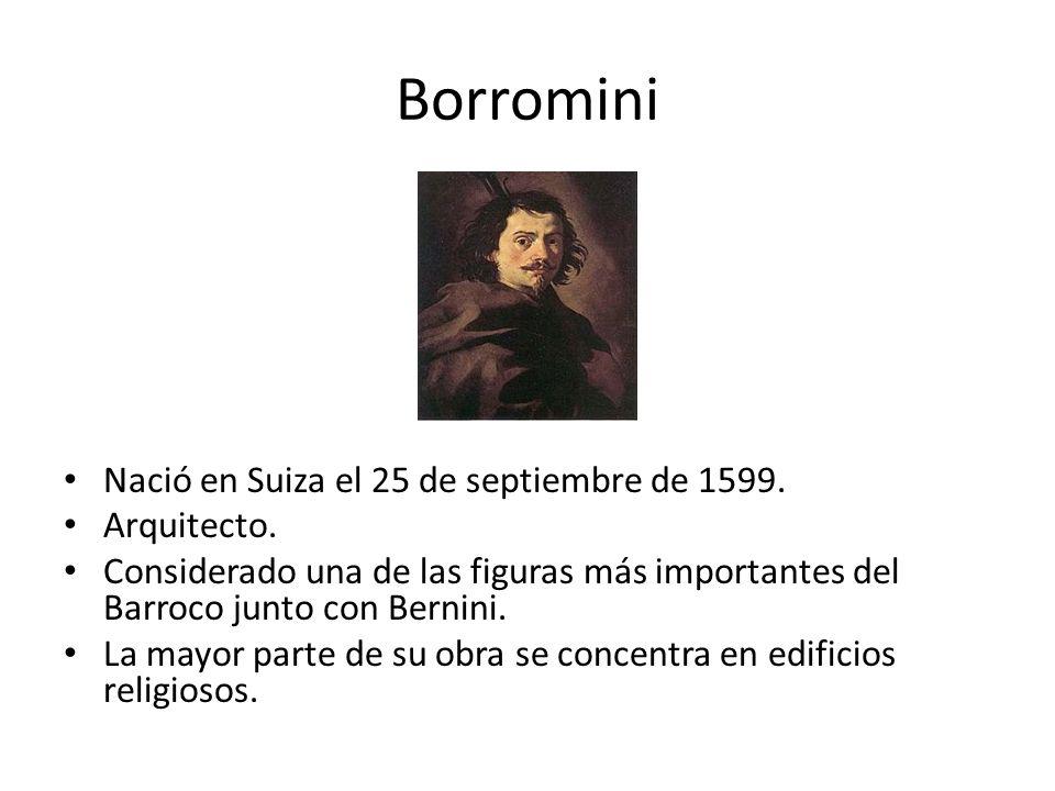 Borromini Nació en Suiza el 25 de septiembre de 1599. Arquitecto. Considerado una de las figuras más importantes del Barroco junto con Bernini. La may