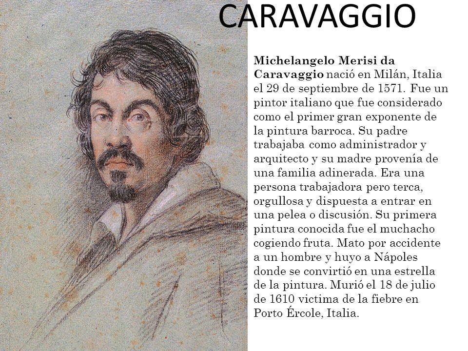 CARAVAGGIO Michelangelo Merisi da Caravaggio nació en Milán, Italia el 29 de septiembre de 1571. Fue un pintor italiano que fue considerado como el pr