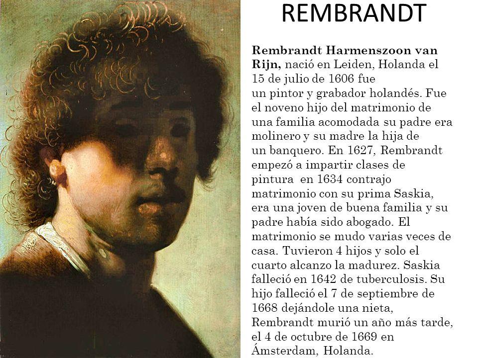 REMBRANDT Rembrandt Harmenszoon van Rijn, nació en Leiden, Holanda el 15 de julio de 1606 fue un pintor y grabador holandés. Fue el noveno hijo del ma