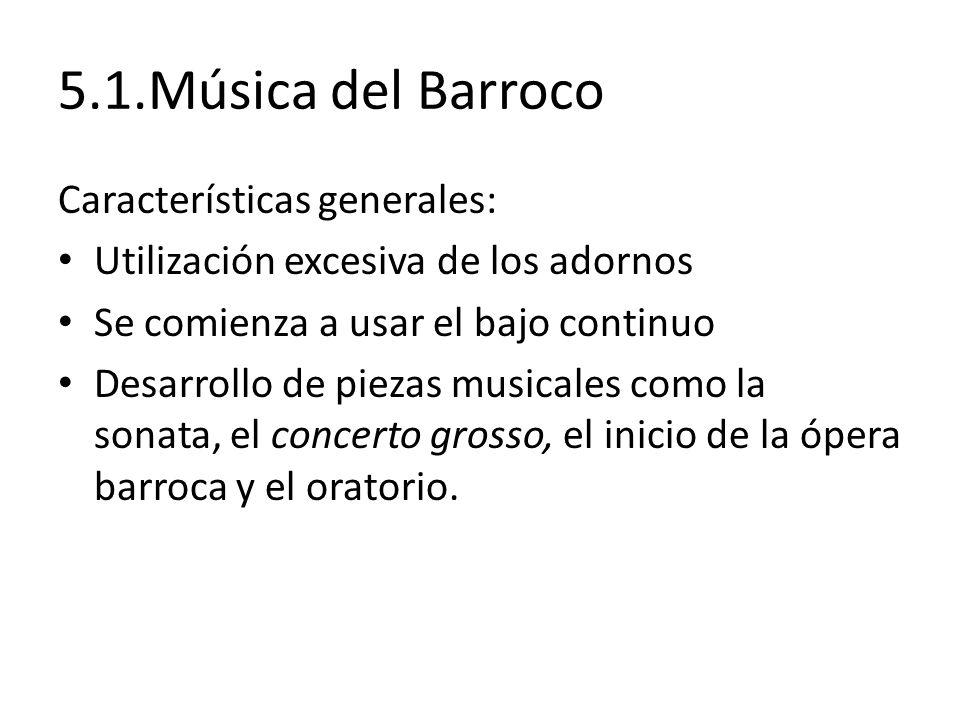 5.1.Música del Barroco Características generales: Utilización excesiva de los adornos Se comienza a usar el bajo continuo Desarrollo de piezas musical