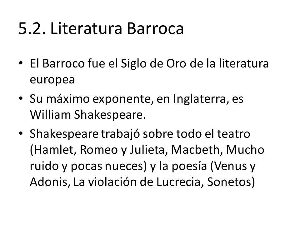 5.2. Literatura Barroca El Barroco fue el Siglo de Oro de la literatura europea Su máximo exponente, en Inglaterra, es William Shakespeare. Shakespear