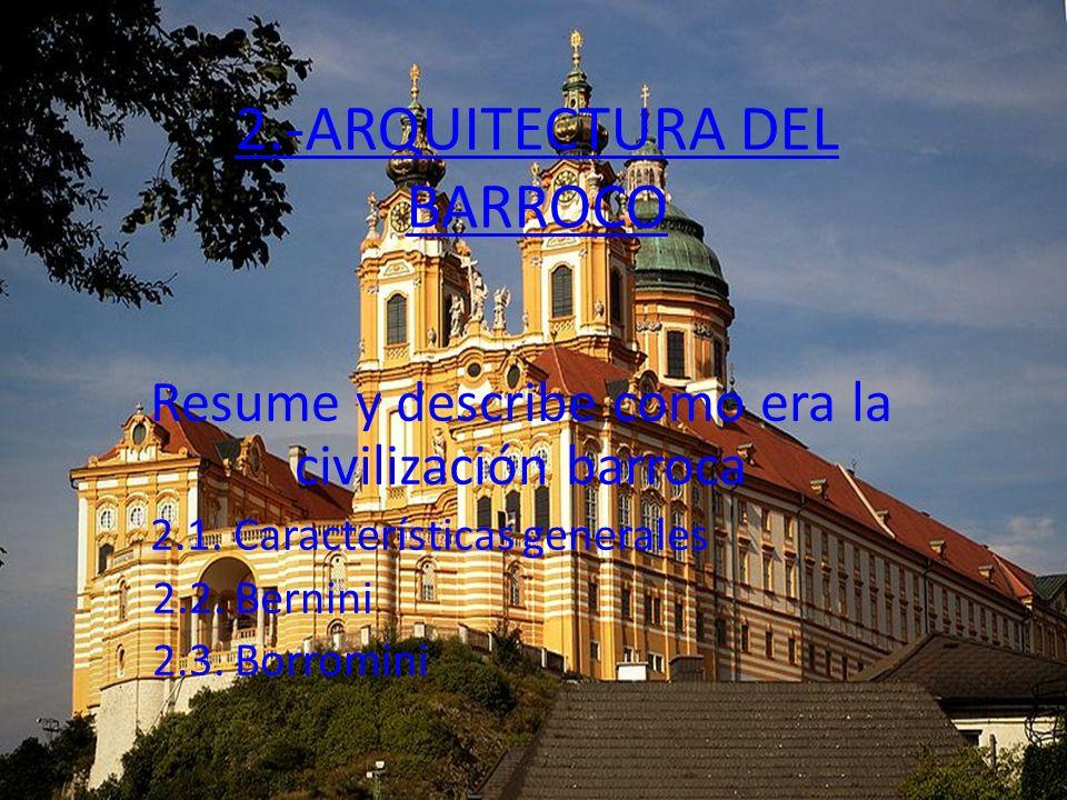 2.-ARQUITECTURA DEL BARROCO Resume y describe como era la civilización barroca 2.1. Características generales 2.2. Bernini 2.3. Borromini