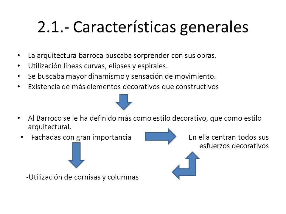 2.1.- Características generales La arquitectura barroca buscaba sorprender con sus obras. Utilización líneas curvas, elipses y espirales. Se buscaba m