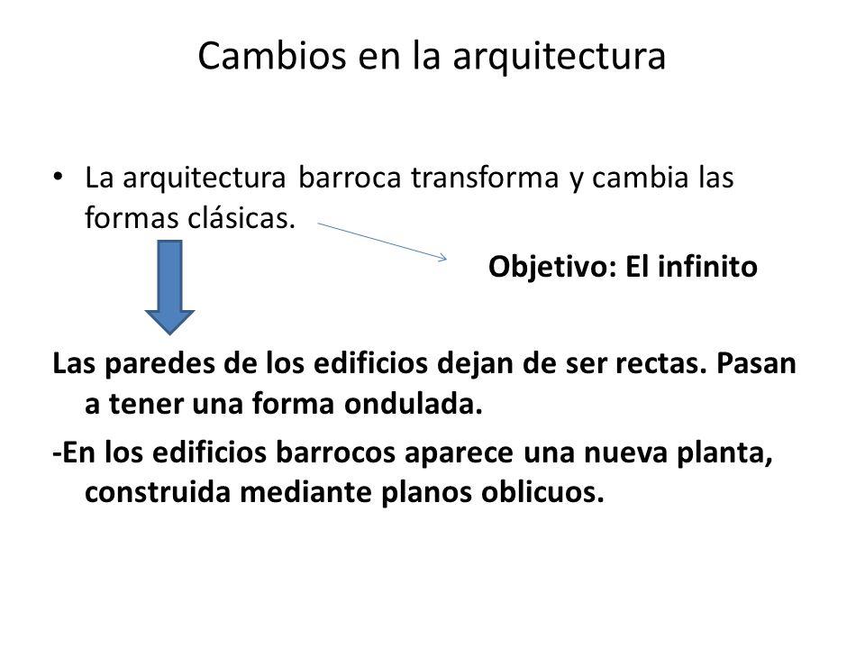 Cambios en la arquitectura La arquitectura barroca transforma y cambia las formas clásicas. Objetivo: El infinito Las paredes de los edificios dejan d