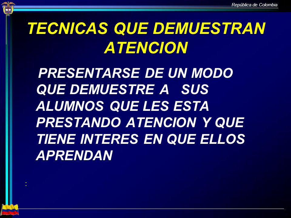 República de Colombia TECNICAS QUE DEMUESTRAN ATENCION PRESENTARSE DE UN MODO QUE DEMUESTRE A SUS ALUMNOS QUE LES ESTA PRESTANDO ATENCION Y QUE TIENE
