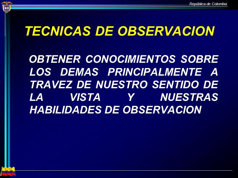República de Colombia TECNICAS DE OBSERVACION OBTENER CONOCIMIENTOS SOBRE LOS DEMAS PRINCIPALMENTE A TRAVEZ DE NUESTRO SENTIDO DE LA VISTA Y NUESTRAS