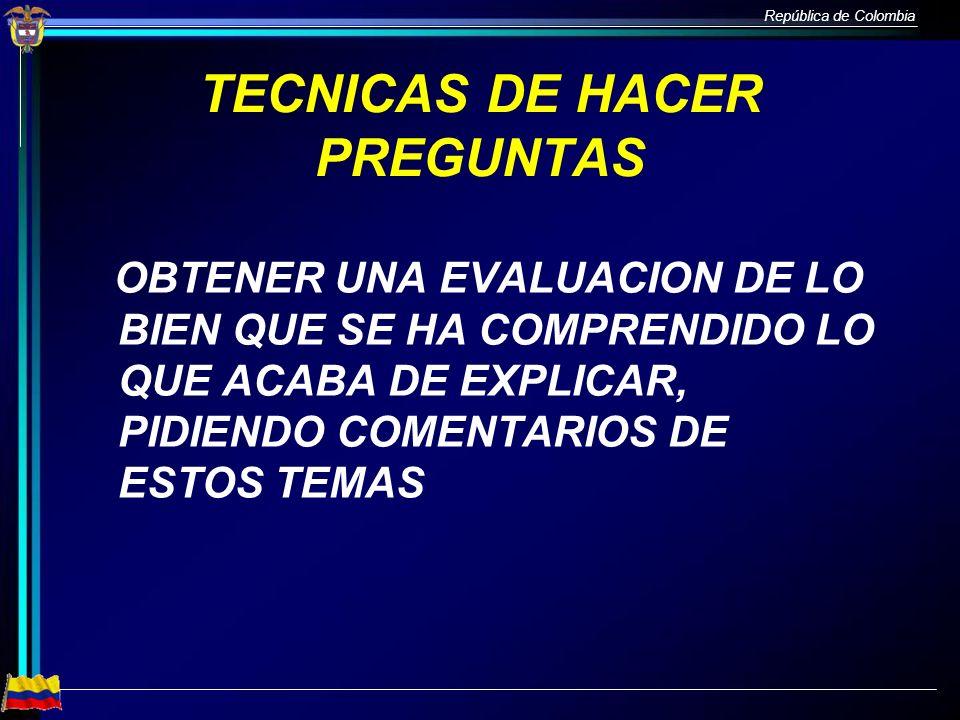 República de Colombia TECNICAS DE HACER PREGUNTAS OBTENER UNA EVALUACION DE LO BIEN QUE SE HA COMPRENDIDO LO QUE ACABA DE EXPLICAR, PIDIENDO COMENTARI