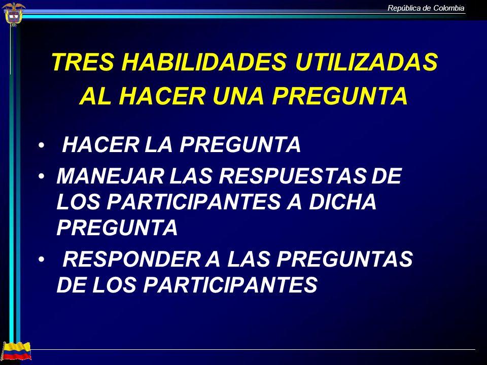 República de Colombia TRES HABILIDADES UTILIZADAS AL HACER UNA PREGUNTA HACER LA PREGUNTA MANEJAR LAS RESPUESTAS DE LOS PARTICIPANTES A DICHA PREGUNTA