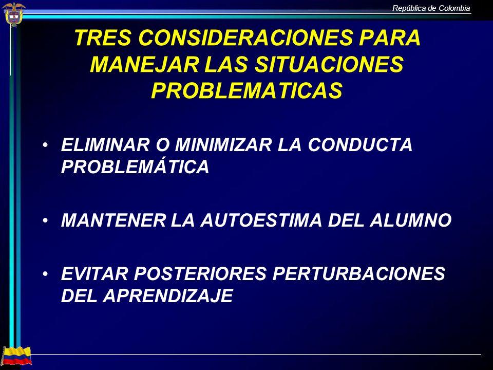 República de Colombia TRES CONSIDERACIONES PARA MANEJAR LAS SITUACIONES PROBLEMATICAS ELIMINAR O MINIMIZAR LA CONDUCTA PROBLEMÁTICA MANTENER LA AUTOES