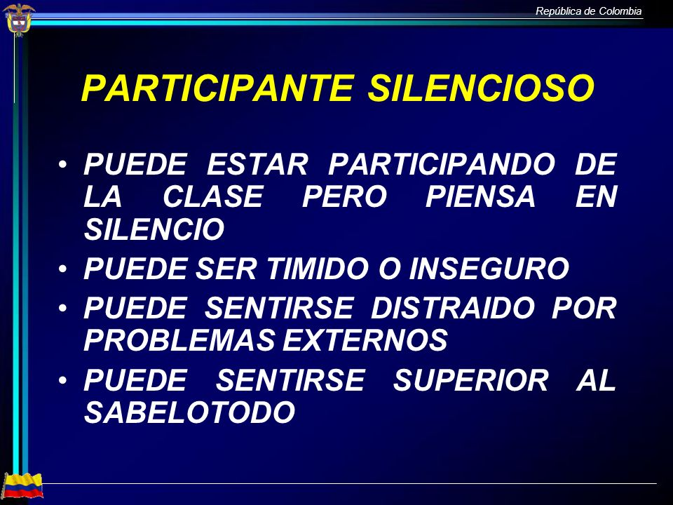 República de Colombia PARTICIPANTE SILENCIOSO PUEDE ESTAR PARTICIPANDO DE LA CLASE PERO PIENSA EN SILENCIO PUEDE SER TIMIDO O INSEGURO PUEDE SENTIRSE