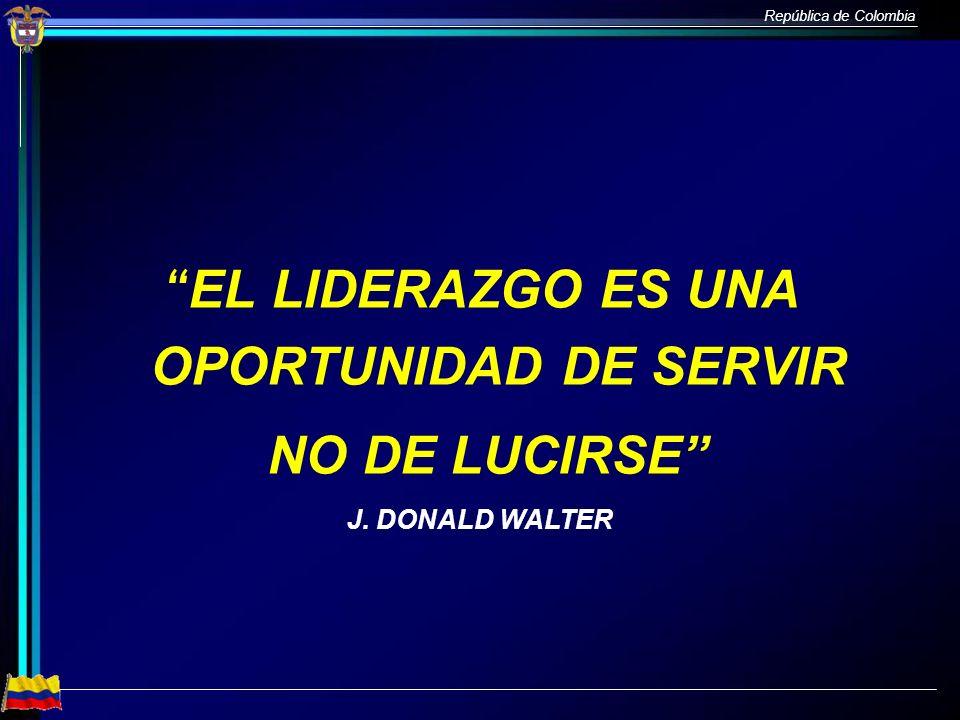 República de Colombia EL LIDERAZGO ES UNA OPORTUNIDAD DE SERVIR NO DE LUCIRSE J. DONALD WALTER