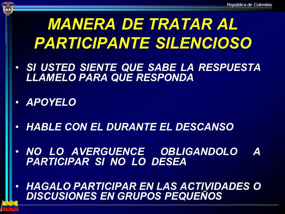 República de Colombia MANERA DE TRATAR AL PARTICIPANTE SILENCIOSO SI USTED SIENTE QUE SABE LA RESPUESTA LLAMELO PARA QUE RESPONDA APOYELO HABLE CON EL