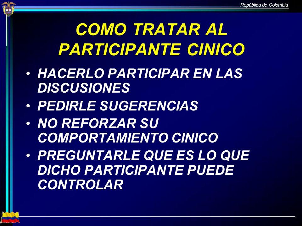República de Colombia COMO TRATAR AL PARTICIPANTE CINICO HACERLO PARTICIPAR EN LAS DISCUSIONES PEDIRLE SUGERENCIAS NO REFORZAR SU COMPORTAMIENTO CINIC