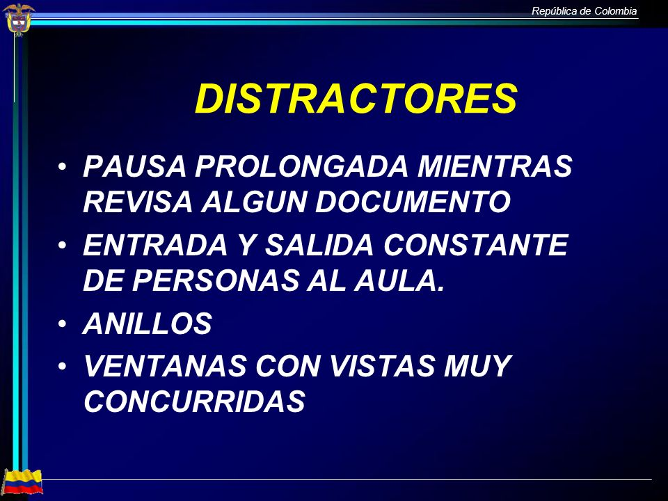 República de Colombia DISTRACTORES PAUSA PROLONGADA MIENTRAS REVISA ALGUN DOCUMENTO ENTRADA Y SALIDA CONSTANTE DE PERSONAS AL AULA. ANILLOS VENTANAS C
