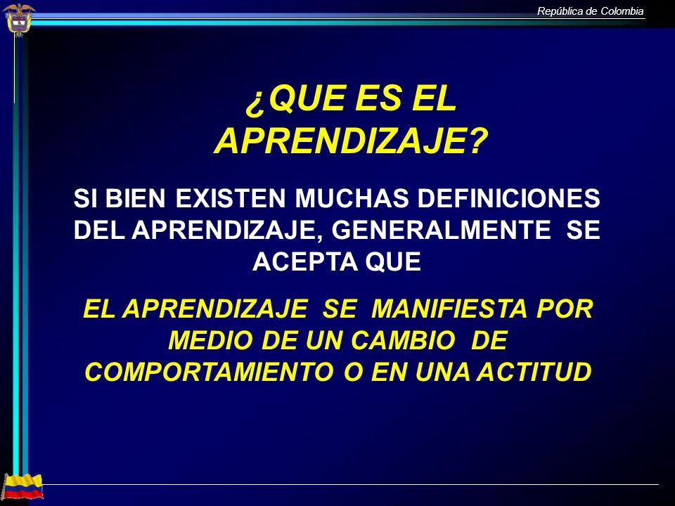 República de Colombia ¿QUE ES EL APRENDIZAJE? SI BIEN EXISTEN MUCHAS DEFINICIONES DEL APRENDIZAJE, GENERALMENTE SE ACEPTA QUE EL APRENDIZAJE SE MANIFI