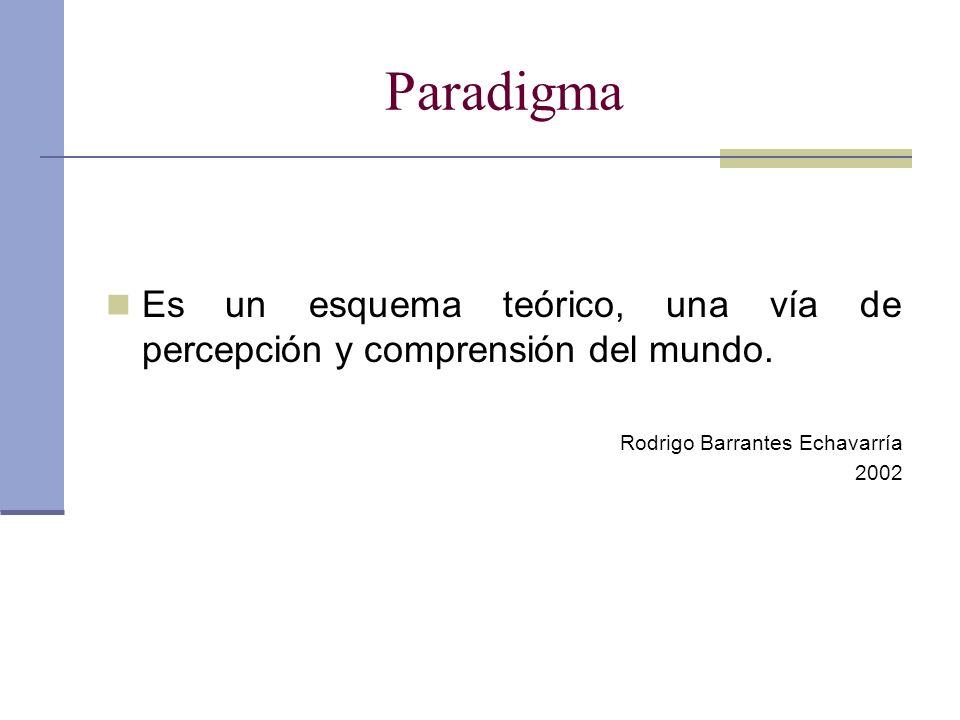 Paradigma Es un esquema teórico, una vía de percepción y comprensión del mundo. Rodrigo Barrantes Echavarría 2002