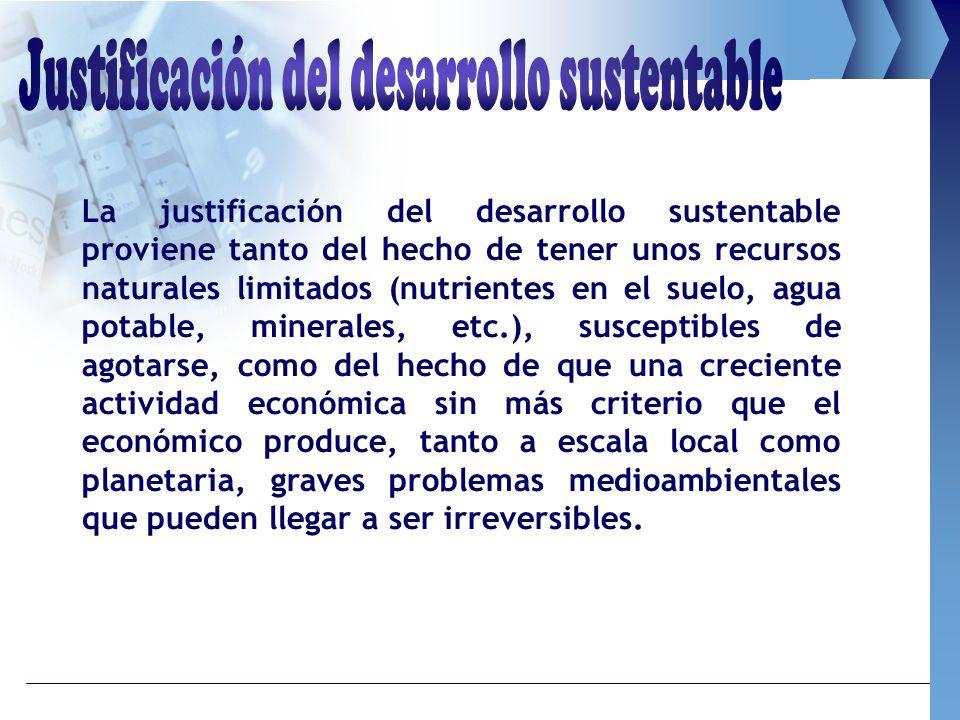 La justificación del desarrollo sustentable proviene tanto del hecho de tener unos recursos naturales limitados (nutrientes en el suelo, agua potable,