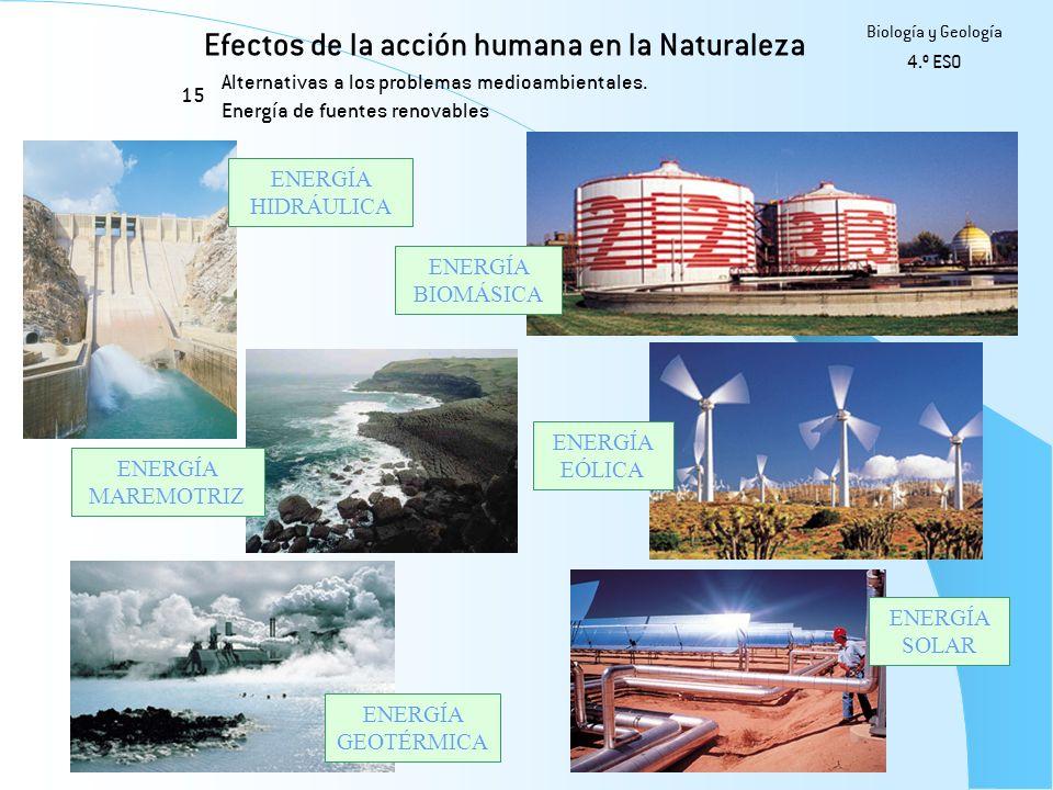Efectos de la acción humana en la Naturaleza 15 Biología y Geología 4.º ESO Alternativas a los problemas medioambientales. Energía de fuentes renovabl