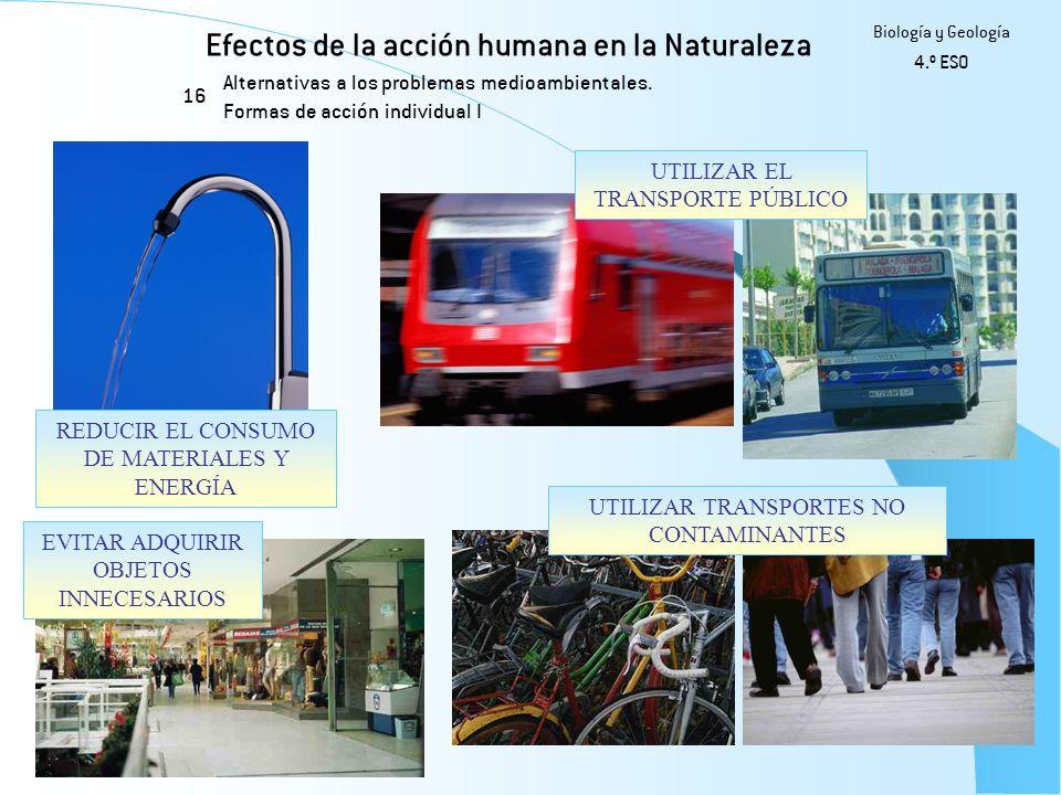 Efectos de la acción humana en la Naturaleza 16 Biología y Geología 4.º ESO Alternativas a los problemas medioambientales. Formas de acción individual