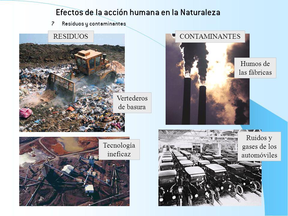 Efectos de la acción humana en la Naturaleza 7 Residuos y contaminantes RESIDUOSCONTAMINANTES Vertederos de basura Tecnología ineficaz Humos de las fá
