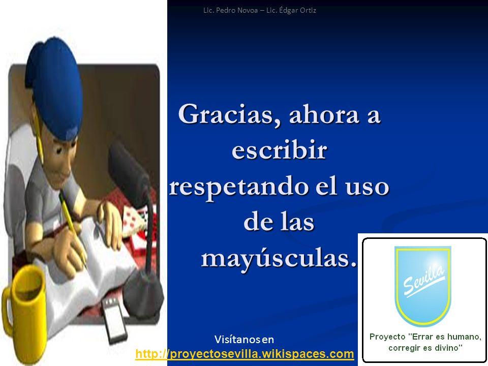 Gracias, ahora a escribir respetando el uso de las mayúsculas. Visítanos en http://proyectosevilla.wikispaces.com Lic. Pedro Novoa – Lic. Édgar Ortiz