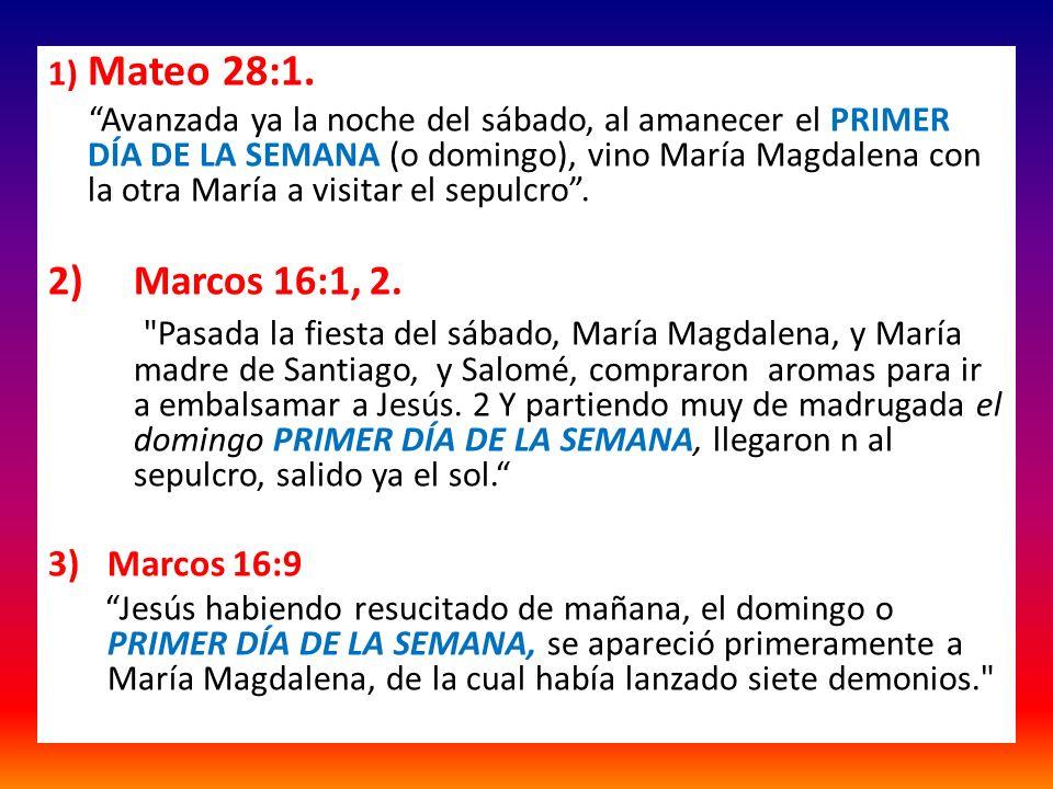 1) Mateo 28:1. Avanzada ya la noche del sábado, al amanecer el PRIMER DÍA DE LA SEMANA (o domingo), vino María Magdalena con la otra María a visitar e