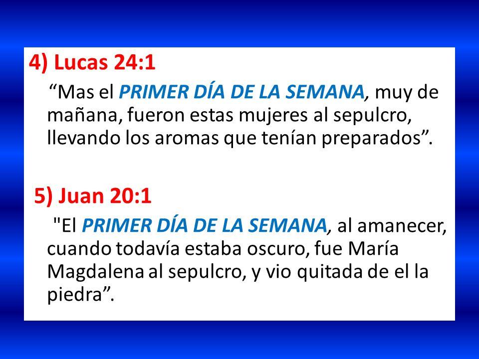 4) Lucas 24:1 Mas el PRIMER DÍA DE LA SEMANA, muy de mañana, fueron estas mujeres al sepulcro, llevando los aromas que tenían preparados. 5) Juan 20:1
