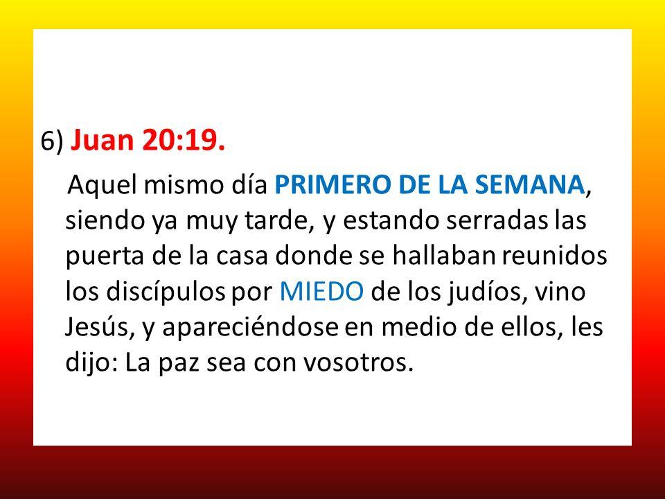 6) Juan 20:19. Aquel mismo día PRIMERO DE LA SEMANA, siendo ya muy tarde, y estando serradas las puerta de la casa donde se hallaban reunidos los disc