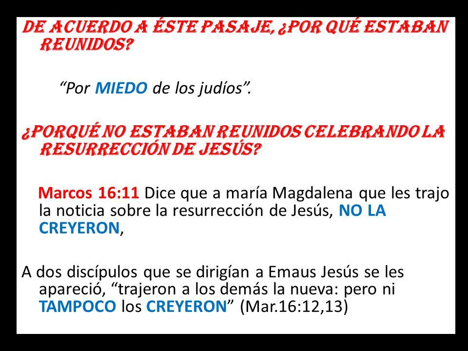 De acuerdo a éste pasaje, ¿por qué estaban reunidos? Por MIEDO de los judíos. ¿Porqué no estaban reunidos celebrando la resurrección de Jesús? Marcos