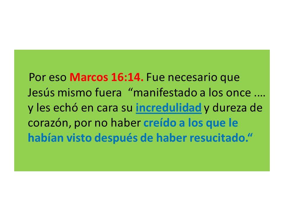 Por eso Marcos 16:14. Fue necesario que Jesús mismo fuera manifestado a los once.… y les echó en cara su incredulidad y dureza de corazón, por no habe
