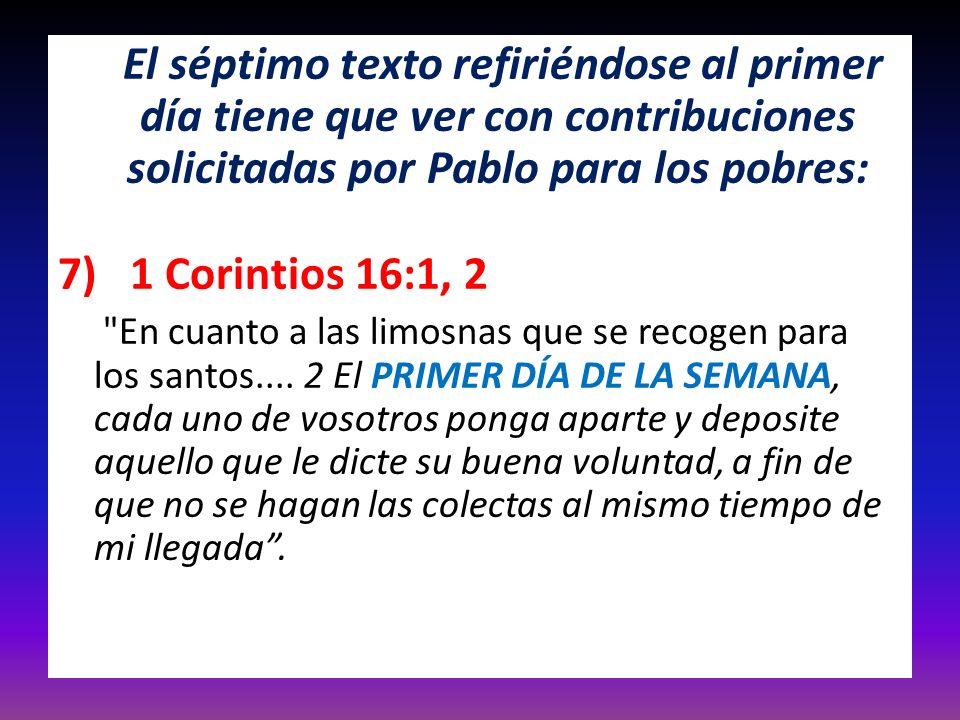 El séptimo texto refiriéndose al primer día tiene que ver con contribuciones solicitadas por Pablo para los pobres: 7) 1 Corintios 16:1, 2
