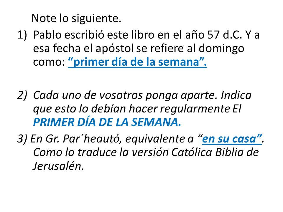 Note lo siguiente. 1)Pablo escribió este libro en el año 57 d.C. Y a esa fecha el apóstol se refiere al domingo como: primer día de la semana. 2)Cada