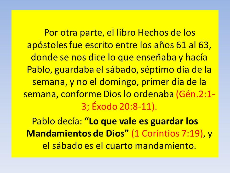 Por otra parte, el libro Hechos de los apóstoles fue escrito entre los años 61 al 63, donde se nos dice lo que enseñaba y hacía Pablo, guardaba el sáb