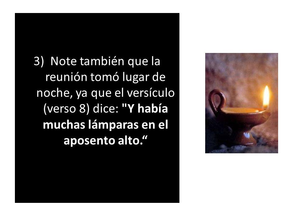 3) Note también que la reunión tomó lugar de noche, ya que el versículo (verso 8) dice: