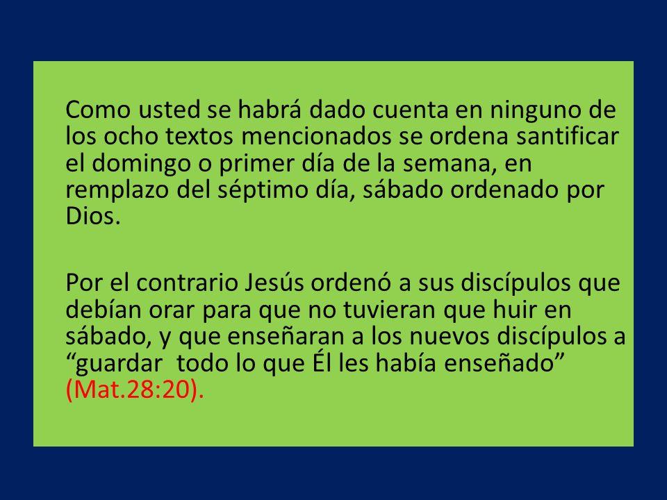Como usted se habrá dado cuenta en ninguno de los ocho textos mencionados se ordena santificar el domingo o primer día de la semana, en remplazo del s