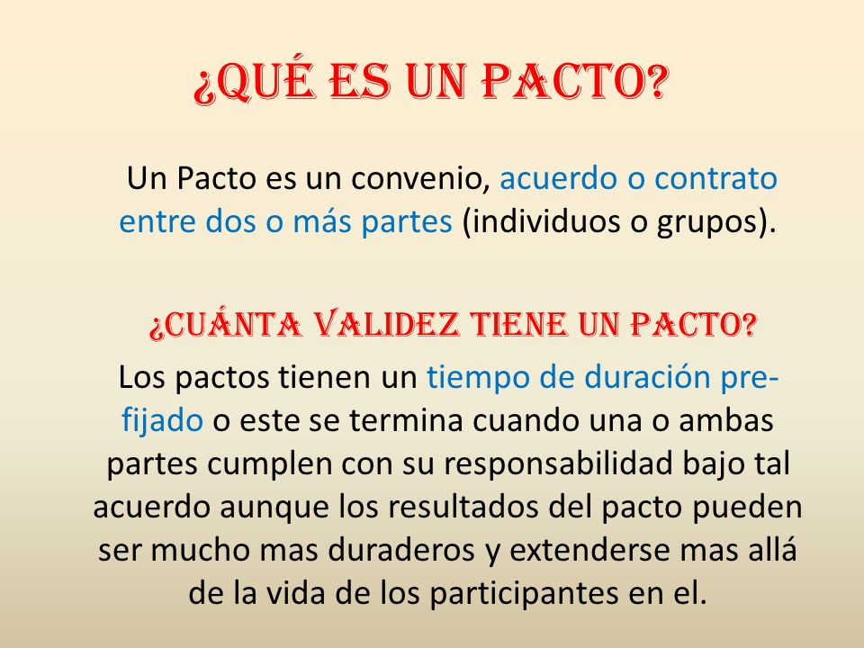 ¿Qué es un pacto? Un Pacto es un convenio, acuerdo o contrato entre dos o más partes (individuos o grupos). ¿Cuánta validez tiene un pacto? Los pactos