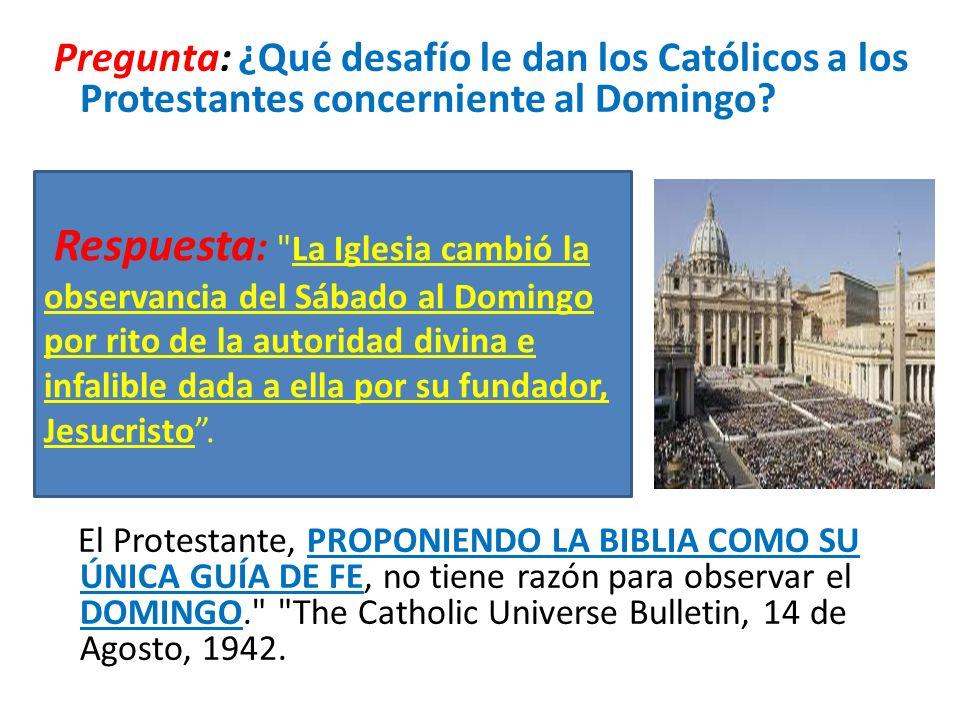 Pregunta: ¿Qué desafío le dan los Católicos a los Protestantes concerniente al Domingo? El Protestante, PROPONIENDO LA BIBLIA COMO SU ÚNICA GUÍA DE FE
