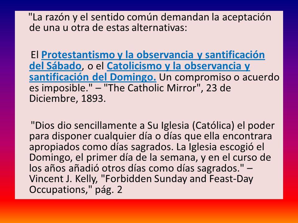 La razón y el sentido común demandan la aceptación de una u otra de estas alternativas: El Protestantismo y la observancia y santificación del Sábado, o el Catolicismo y la observancia y santificación del Domingo.